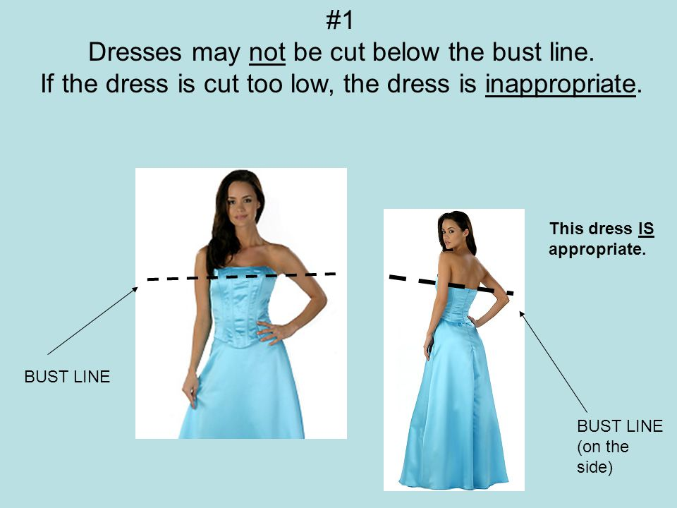#1 Dresses may not be cut below the bust line. If the dress is cut too low, the dress is inappropriate. BUST LINE BUST LINE (on the side) This dress I