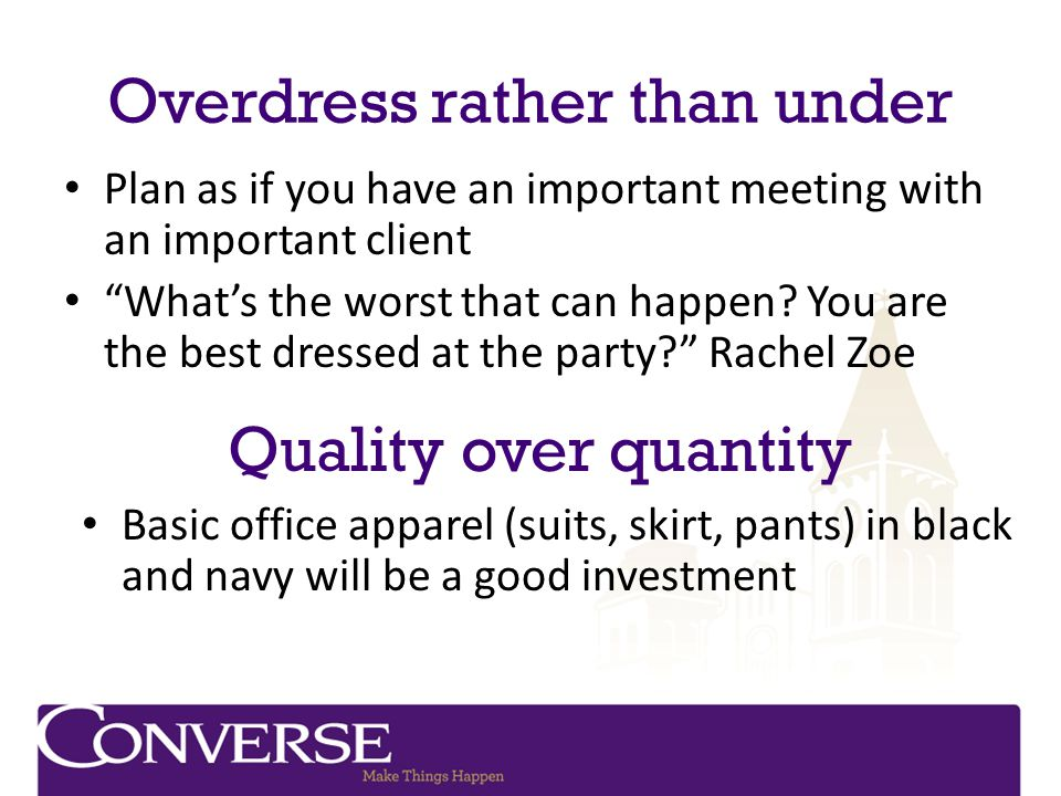 Overdress rather than under Plan as if you have an important meeting with an important client Whats the worst that can happen? You are the best dresse