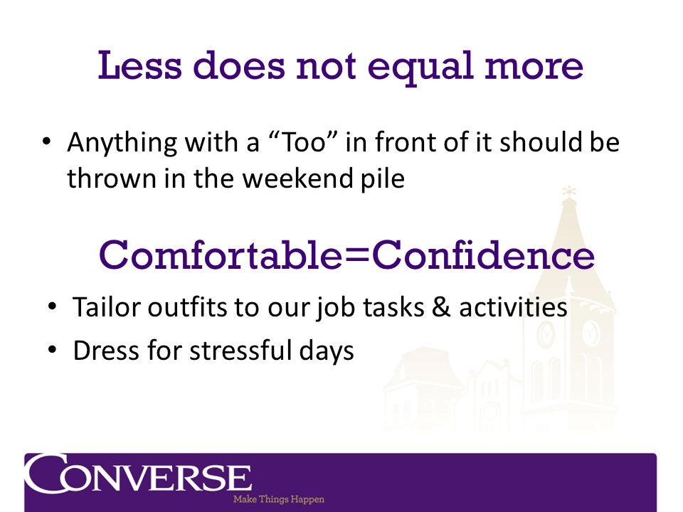Less does not equal more Anything with a Too in front of it should be thrown in the weekend pile Comfortable=Confidence Tailor outfits to our job task