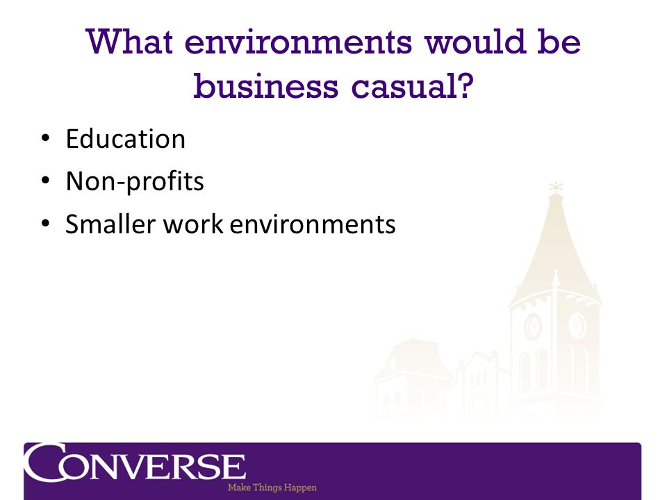 What environments would be business casual? Education Non-profits Smaller work environments
