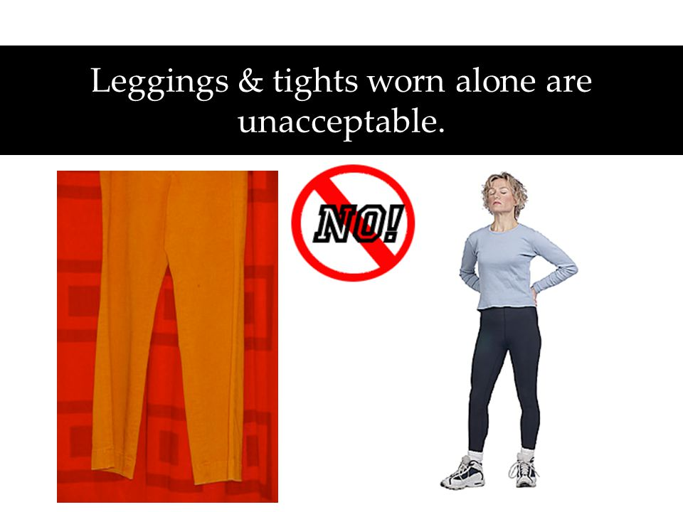 Leggings & tights worn alone are unacceptable.
