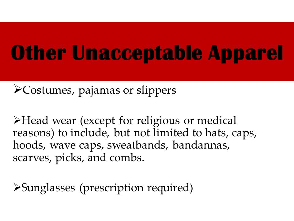 Other Unacceptable Apparel Costumes, pajamas or slippers Head wear (except for religious or medical reasons) to include, but not limited to hats, caps, hoods, wave caps, sweatbands, bandannas, scarves, picks, and combs.