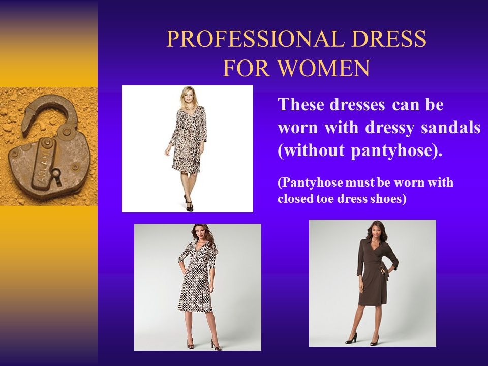 PROFESSIONAL DRESS FOR WOMEN These dresses can be worn with dressy sandals (without pantyhose).