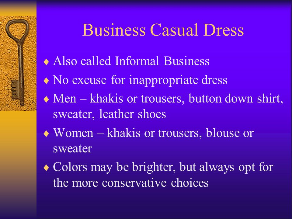 Business Casual Dress Also called Informal Business No excuse for inappropriate dress Men – khakis or trousers, button down shirt, sweater, leather shoes Women – khakis or trousers, blouse or sweater Colors may be brighter, but always opt for the more conservative choices
