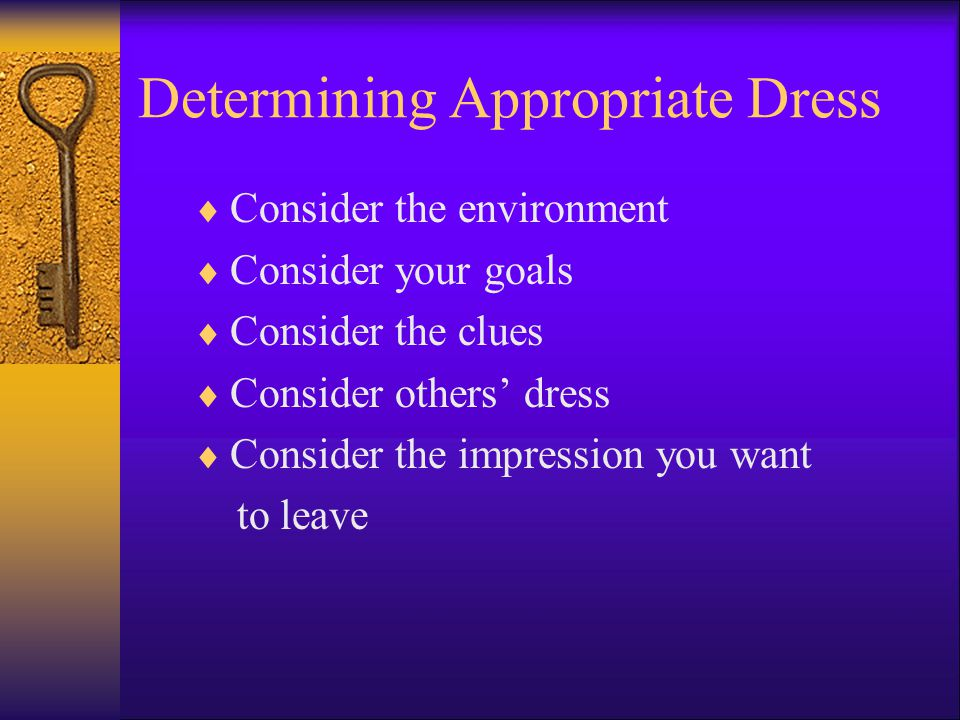 Determining Appropriate Dress Consider the environment Consider your goals Consider the clues Consider others dress Consider the impression you want t