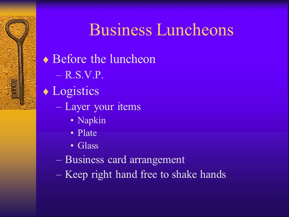 Business Luncheons Before the luncheon –R.S.V.P. Logistics –Layer your items Napkin Plate Glass –Business card arrangement –Keep right hand free to sh