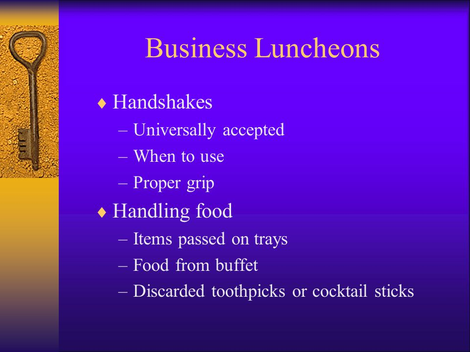 Business Luncheons Handshakes –Universally accepted –When to use –Proper grip Handling food –Items passed on trays –Food from buffet –Discarded toothpicks or cocktail sticks
