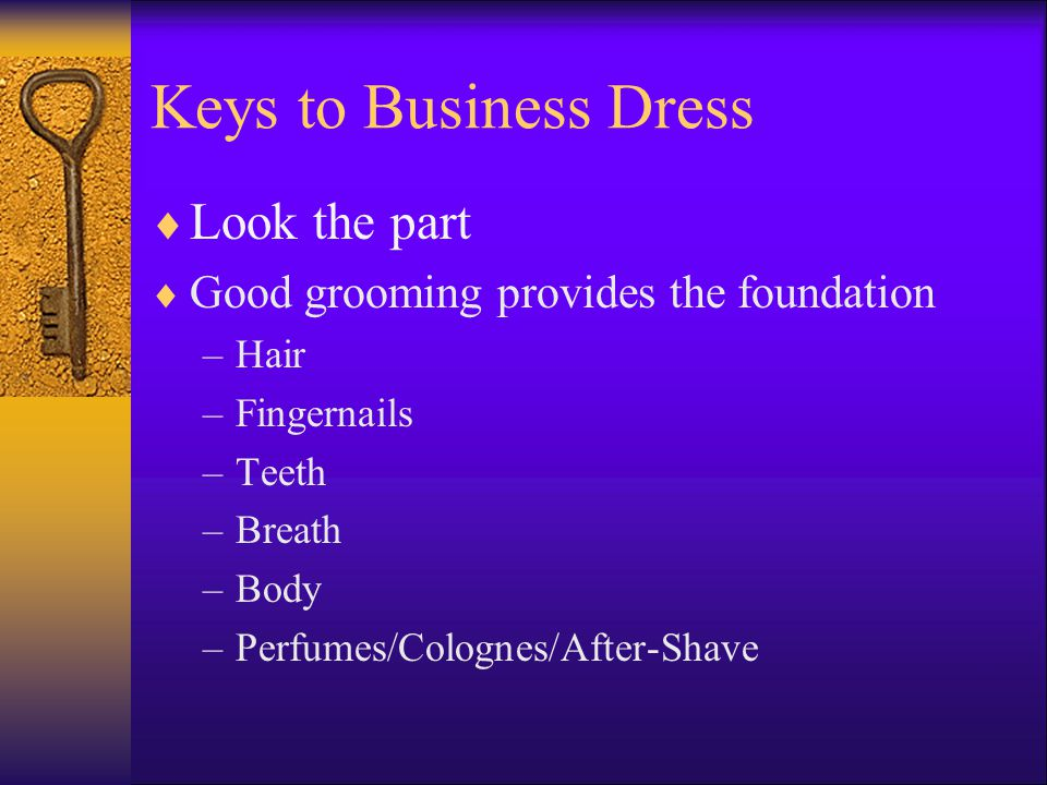 Keys to Business Dress Look the part Good grooming provides the foundation –Hair –Fingernails –Teeth –Breath –Body –Perfumes/Colognes/After-Shave