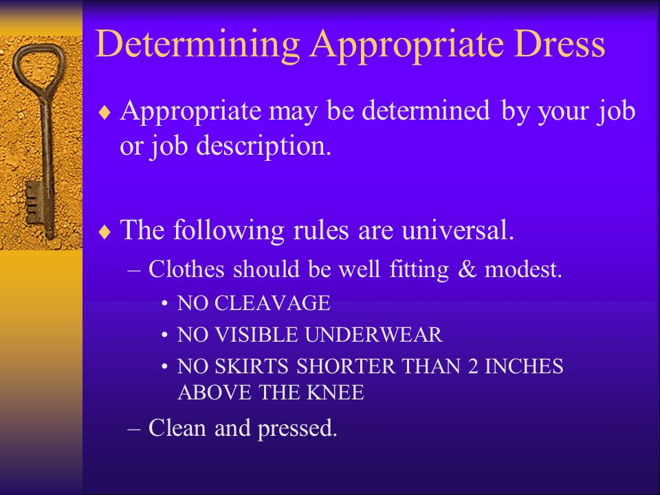 Determining Appropriate Dress Appropriate may be determined by your job or job description. The following rules are universal. –Clothes should be well