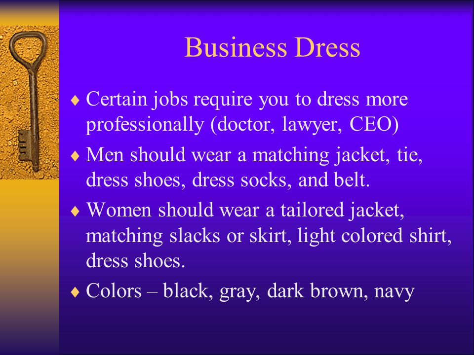 Business Dress Certain jobs require you to dress more professionally (doctor, lawyer, CEO) Men should wear a matching jacket, tie, dress shoes, dress socks, and belt.