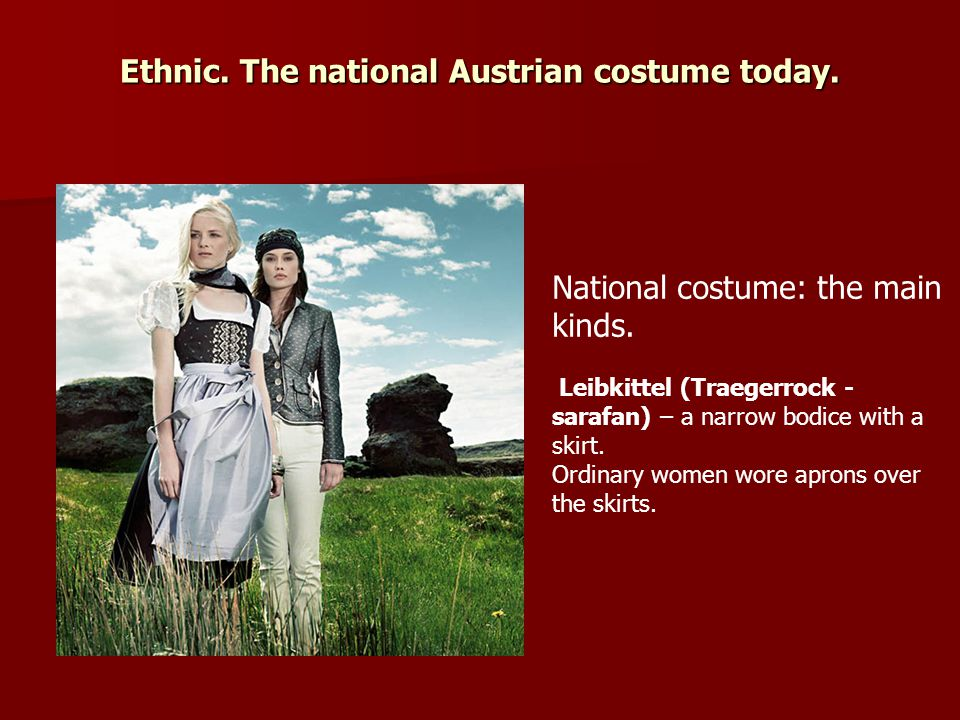 Ethnic. The national Austrian costume today. National costume: the main kinds. Leibkittel (Traegerrock - sarafan) – a narrow bodice with a skirt. Ordi