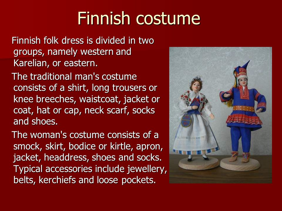 Finnish costume Finnish folk dress is divided in two groups, namely western and Karelian, or eastern. Finnish folk dress is divided in two groups, nam