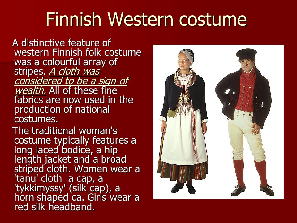Finnish Western costume A distinctive feature of western Finnish folk costume was a colourful array of stripes. A cloth was considered to be a sign of