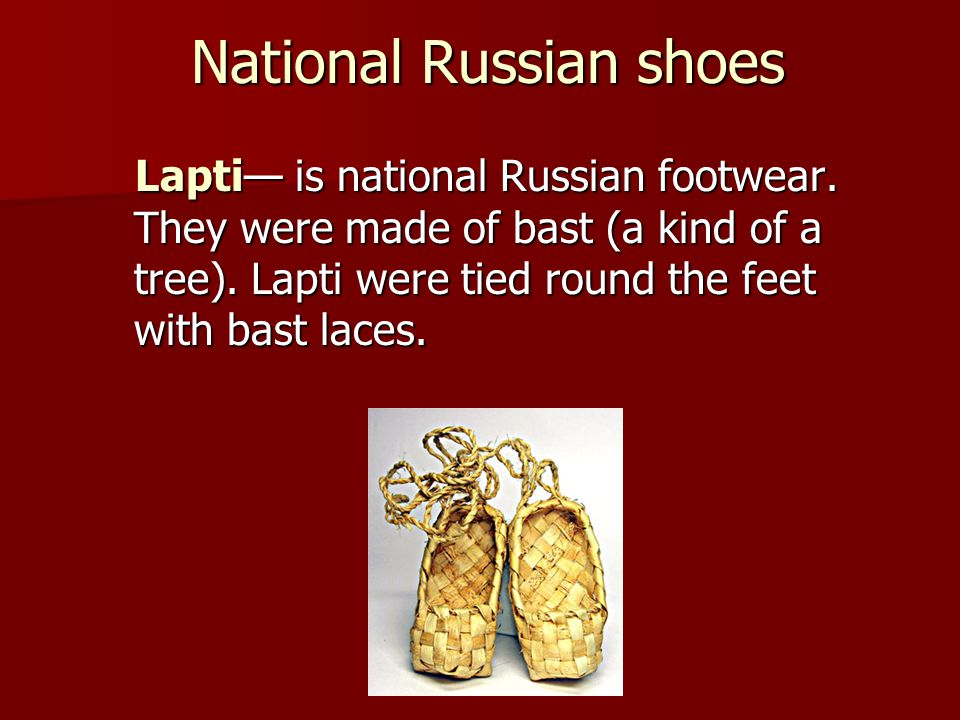 National Russian shoes Lapti is national Russian footwear. They were made of bast (a kind of a tree). Lapti were tied round the feet with bast laces.