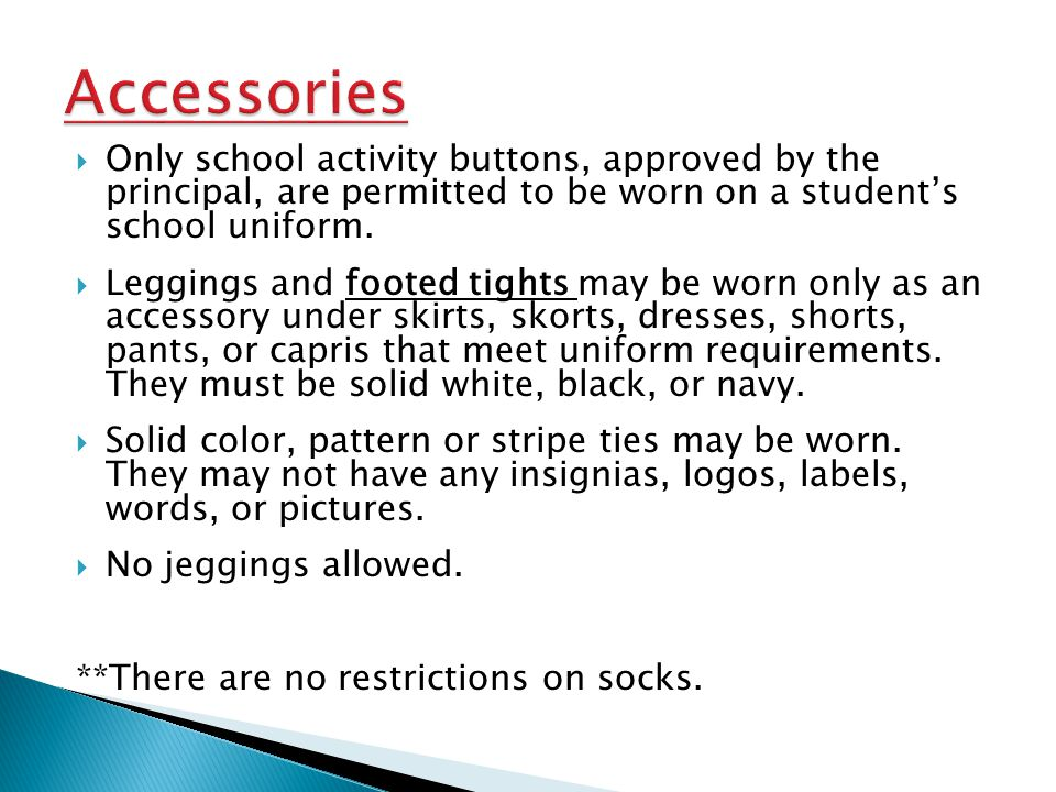 Only school activity buttons, approved by the principal, are permitted to be worn on a students school uniform. Leggings and footed tights may be worn