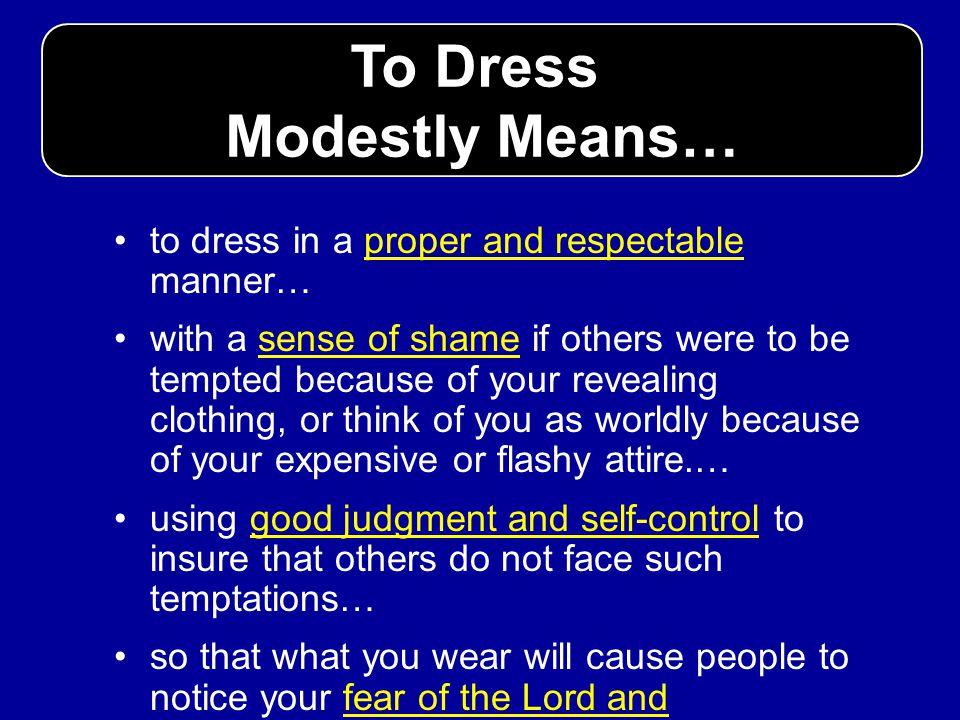 To Dress Modestly Means… to dress in a proper and respectable manner… with a sense of shame if others were to be tempted because of your revealing clo