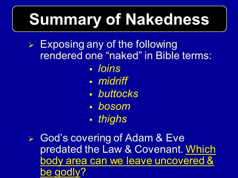 Exposing any of the following rendered one naked in Bible terms: loins midriff buttocks bosom thighs Which body area can we leave uncovered & be godly