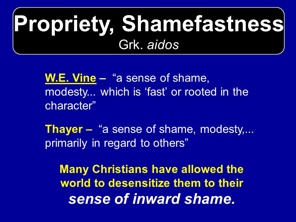 Propriety, Shamefastness Grk. aidos W.E. Vine – a sense of shame, modesty... which is fast or rooted in the character Thayer – a sense of shame, modes