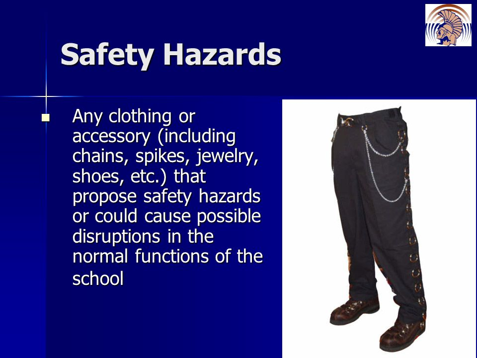 Safety Hazards Any clothing or accessory (including chains, spikes, jewelry, shoes, etc.) that propose safety hazards or could cause possible disruptions in the normal functions of the school Any clothing or accessory (including chains, spikes, jewelry, shoes, etc.) that propose safety hazards or could cause possible disruptions in the normal functions of the school