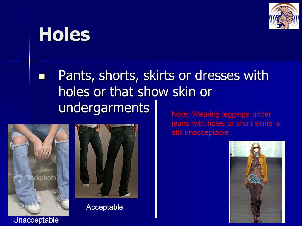 Holes Pants, shorts, skirts or dresses with holes or that show skin or undergarments Pants, shorts, skirts or dresses with holes or that show skin or undergarments Unacceptable Acceptable Note: Wearing leggings under jeans with holes or short skirts is still unacceptable.