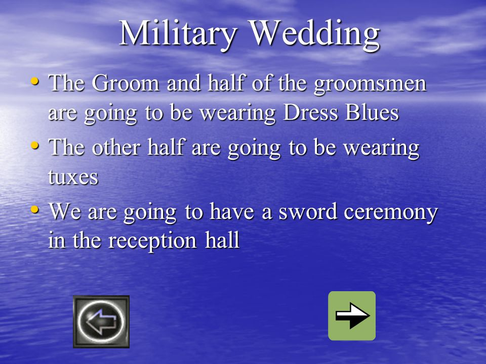 Military Wedding The Groom and half of the groomsmen are going to be wearing Dress Blues The Groom and half of the groomsmen are going to be wearing Dress Blues The other half are going to be wearing tuxes The other half are going to be wearing tuxes We are going to have a sword ceremony in the reception hall We are going to have a sword ceremony in the reception hall