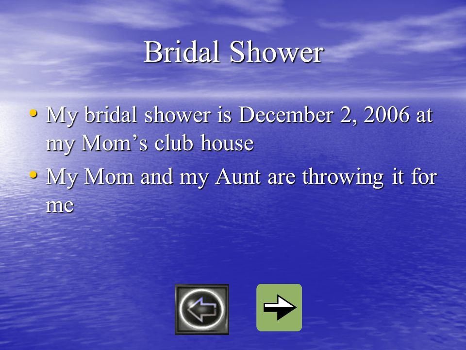 Bridal Shower My bridal shower is December 2, 2006 at my Moms club house My bridal shower is December 2, 2006 at my Moms club house My Mom and my Aunt are throwing it for me My Mom and my Aunt are throwing it for me