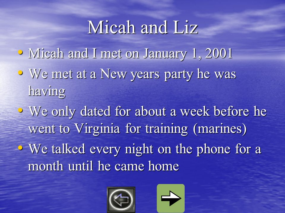 Micah and Liz Micah and I met on January 1, 2001 Micah and I met on January 1, 2001 We met at a New years party he was having We met at a New years party he was having We only dated for about a week before he went to Virginia for training (marines) We only dated for about a week before he went to Virginia for training (marines) We talked every night on the phone for a month until he came home We talked every night on the phone for a month until he came home