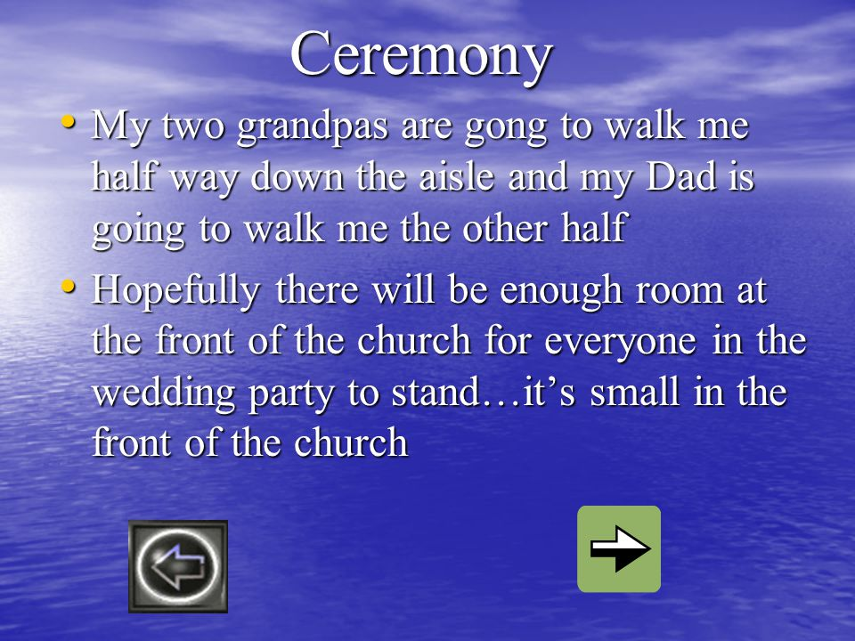 Ceremony My two grandpas are gong to walk me half way down the aisle and my Dad is going to walk me the other half My two grandpas are gong to walk me half way down the aisle and my Dad is going to walk me the other half Hopefully there will be enough room at the front of the church for everyone in the wedding party to stand…its small in the front of the church Hopefully there will be enough room at the front of the church for everyone in the wedding party to stand…its small in the front of the church