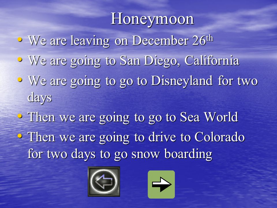 Honeymoon We are leaving on December 26 th We are leaving on December 26 th We are going to San Diego, California We are going to San Diego, California We are going to go to Disneyland for two days We are going to go to Disneyland for two days Then we are going to go to Sea World Then we are going to go to Sea World Then we are going to drive to Colorado for two days to go snow boarding Then we are going to drive to Colorado for two days to go snow boarding