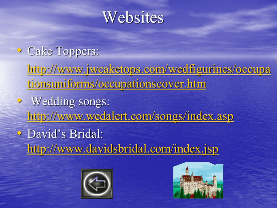 Websites Cake Toppers: Cake Toppers: http://www.jwcaketops.com/wedfigurines/occupa tionsuniforms/occupationscover.htm http://www.jwcaketops.com/wedfigurines/occupa tionsuniforms/occupationscover.htm Wedding songs: http://www.wedalert.com/songs/index.asp Wedding songs: http://www.wedalert.com/songs/index.asp http://www.wedalert.com/songs/index.asp Davids Bridal: http://www.davidsbridal.com/index.jsp Davids Bridal: http://www.davidsbridal.com/index.jsp http://www.davidsbridal.com/index.jsp