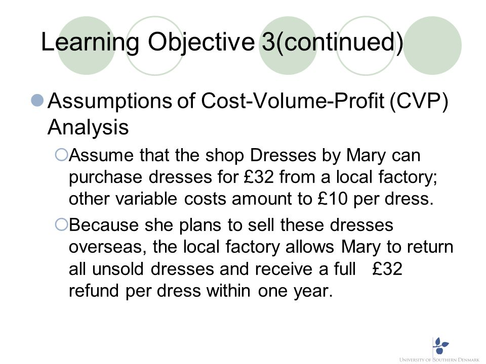 Learning Objective 3(continued) Assumptions of Cost-Volume-Profit (CVP) Analysis Assume that the shop Dresses by Mary can purchase dresses for £32 fro