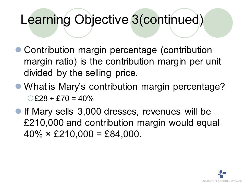 Learning Objective 3(continued) Contribution margin percentage (contribution margin ratio) is the contribution margin per unit divided by the selling