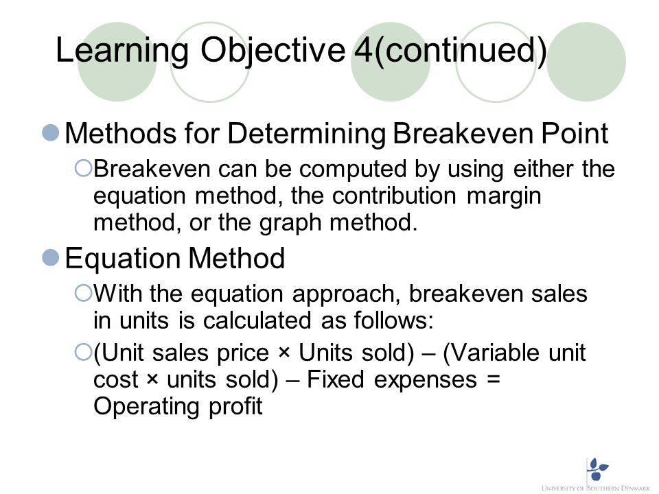 Learning Objective 4(continued) Methods for Determining Breakeven Point Breakeven can be computed by using either the equation method, the contributio