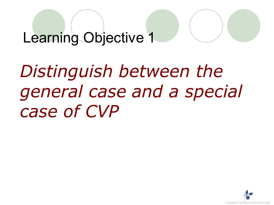 Learning Objective 1(continued) General versus special case of CVP Using a general case of profit planning, we realise that a business has many cost drivers and revenue streams that are fundamental to its profitability In CVP analysis, we assume a much more simple model, where there are restrictions on these setting, as outlined in the following slides: