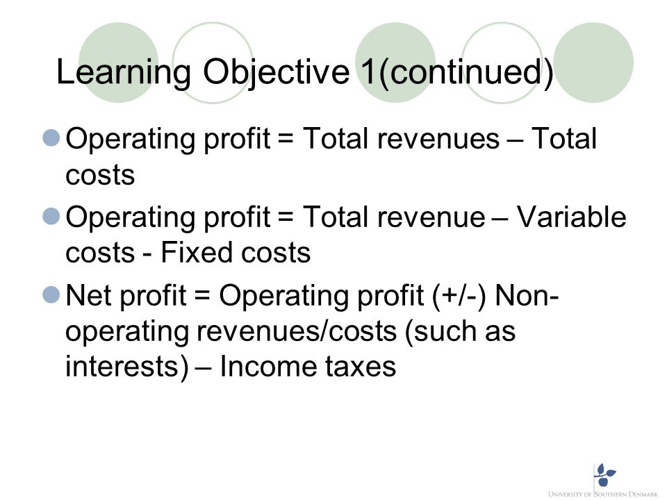 Learning Objective 1(continued) Operating profit = Total revenues – Total costs Operating profit = Total revenue – Variable costs - Fixed costs Net pr
