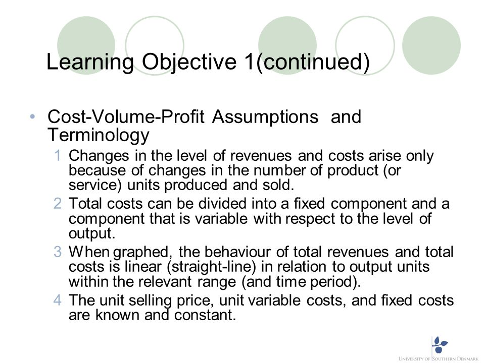 Learning Objective 1(continued) Cost-Volume-Profit Assumptions and Terminology 1Changes in the level of revenues and costs arise only because of chang