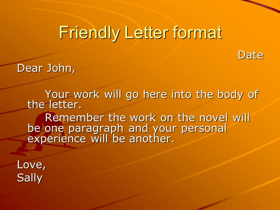 Friendly Letter format Date Dear John, Your work will go here into the body of the letter.