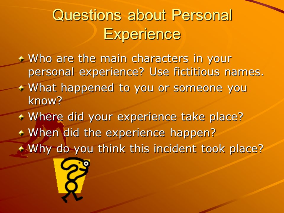 Questions about Personal Experience Who are the main characters in your personal experience.