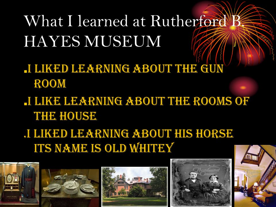 What I learned at Rutherford B. HAYES MUSEUM. I liked learning about the gun room. i like learning about the rooms of the house.i liked learning about
