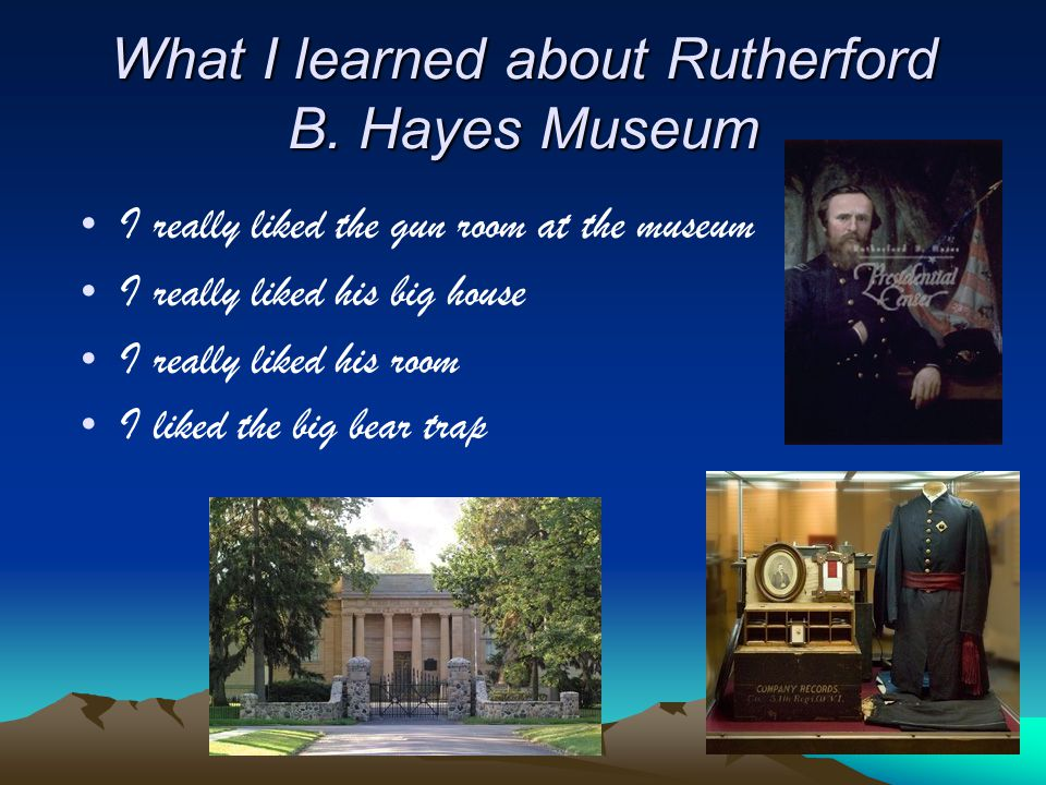 What I learned about Rutherford B. Hayes Museum I really liked the gun room at the museum I really liked his big house I really liked his room I liked