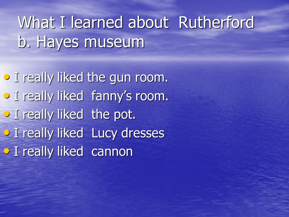What I learned about Rutherford b. Hayes museum I really liked the gun room. I really liked the gun room. I really liked fannys room. I really liked f