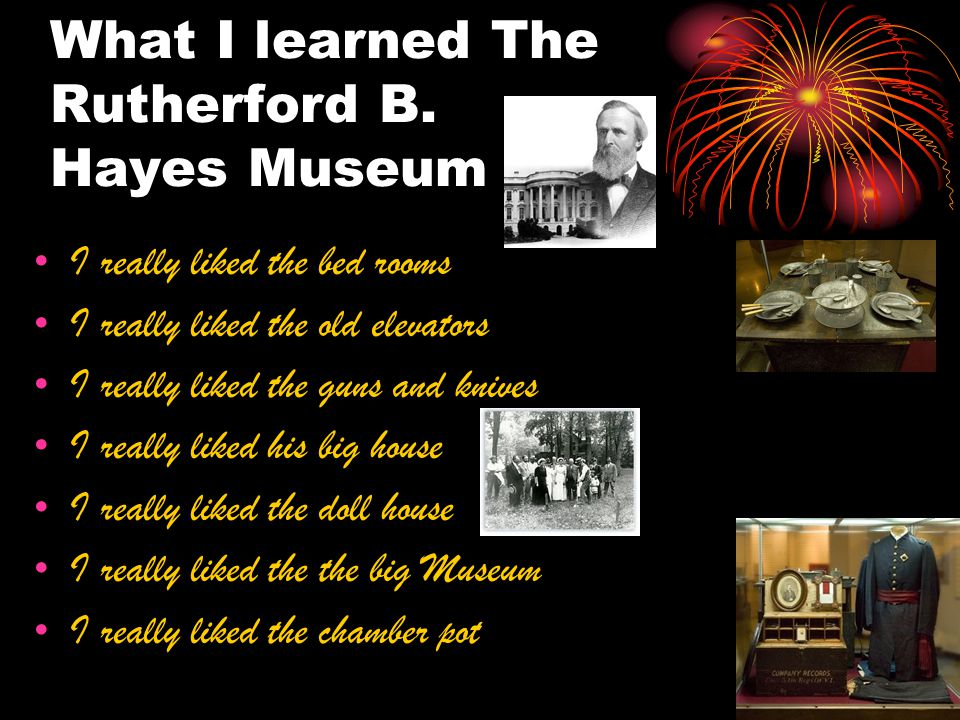 What I learned The Rutherford B. Hayes Museum I really liked the bed rooms I really liked the old elevators I really liked the guns and knives I reall