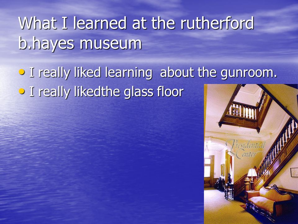 What I learned at the rutherford b.hayes museum I really liked learning about the gunroom. I really liked learning about the gunroom. I really likedth
