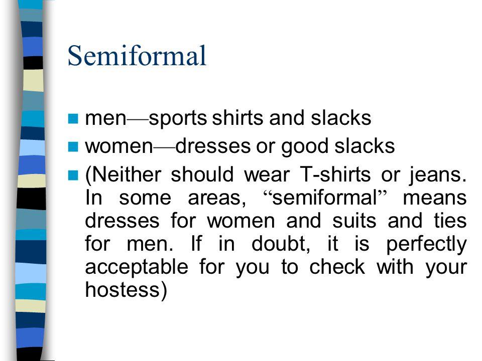 Semiformal men sports shirts and slacks women dresses or good slacks (Neither should wear T-shirts or jeans.
