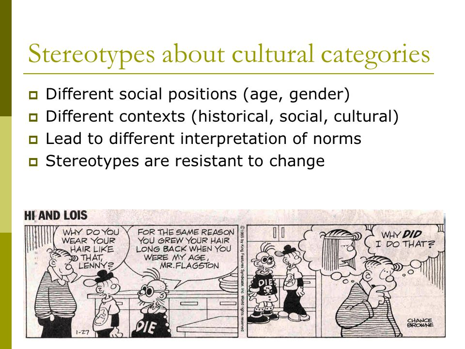 Stereotypes about cultural categories Different social positions (age, gender) Different contexts (historical, social, cultural) Lead to different interpretation of norms Stereotypes are resistant to change