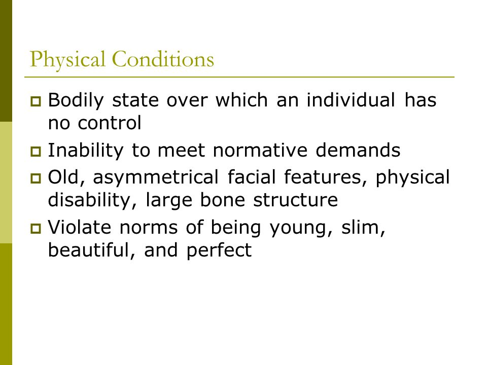 Physical Conditions Bodily state over which an individual has no control Inability to meet normative demands Old, asymmetrical facial features, physical disability, large bone structure Violate norms of being young, slim, beautiful, and perfect