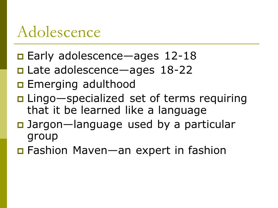 Adolescence Early adolescenceages 12-18 Late adolescenceages 18-22 Emerging adulthood Lingospecialized set of terms requiring that it be learned like a language Jargonlanguage used by a particular group Fashion Mavenan expert in fashion