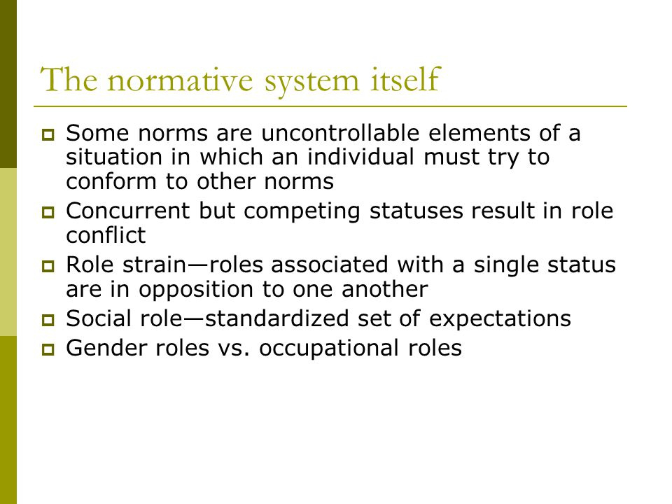 The normative system itself Some norms are uncontrollable elements of a situation in which an individual must try to conform to other norms Concurrent but competing statuses result in role conflict Role strainroles associated with a single status are in opposition to one another Social rolestandardized set of expectations Gender roles vs.