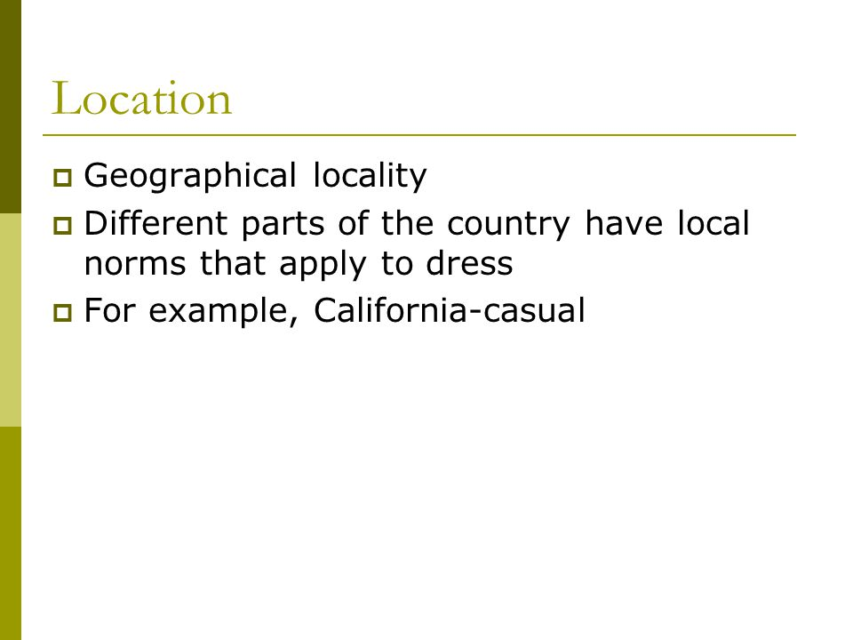 Location Geographical locality Different parts of the country have local norms that apply to dress For example, California-casual