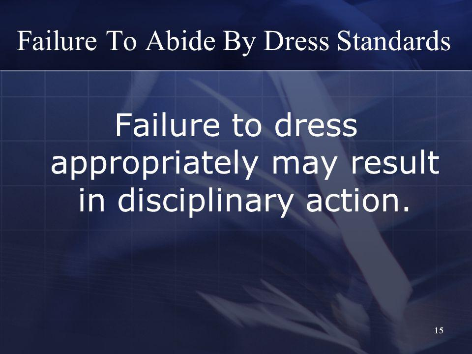 15 Failure To Abide By Dress Standards Failure to dress appropriately may result in disciplinary action.
